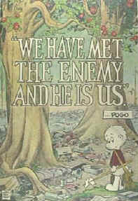 Oh so often, we meet the enemy and he is us ... just as Pogo said!